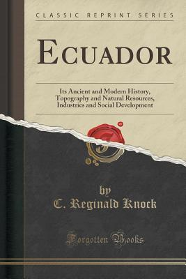 Ecuador: Its Ancient and Modern History, Topography and Natural Resources, Industries and Social Development  by  C Reginald Knock
