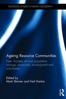 Ageing Resource Communities: New Frontiers of Rural Population Change, Community Development and Voluntarism Mark Skinner