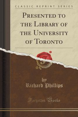 Presented to the Library of the University of Toronto  by  Richard Phillips