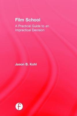 Film School: A Practical Guide to an Impractical Decision Jason Kohl