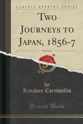 Two Journeys to Japan, 1856-7, Vol. 2 of 2 Kinahan Cornwallis