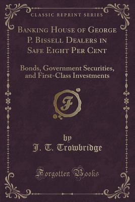 Banking House of George P. Bissell Dealers in Safe Eight Per Cent: Bonds, Government Securities, and First-Class Investments  by  John Townsend Trowbridge