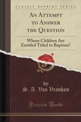 An Attempt to Answer the Question: Whose Children Are Entitled Titled to Baptism?  by  S a Van Vranken