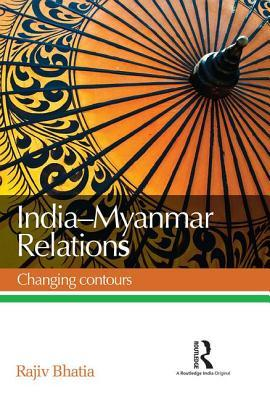 India--Myanmar Relations: Changing Contours  by  Rajiv Bhatia