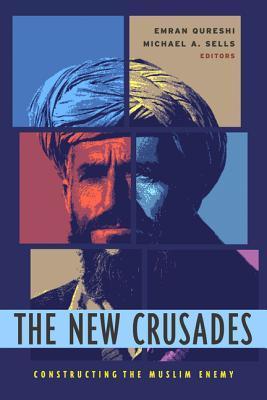 The New Crusades: Constructing the Muslim Enemy Emran Qureshi
