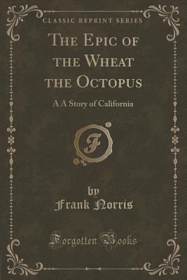 The Epic of the Wheat the Octopus: A A Story of California  by  Frank Norris