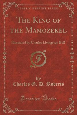 The King of the Mamozekel: Illustrated  by  Charles Livingston Bull by Charles G D Roberts
