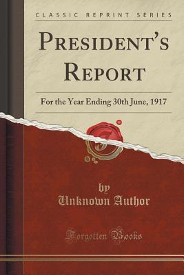 Presidents Report: For the Year Ending 30th June, 1917  by  Forgotten Books