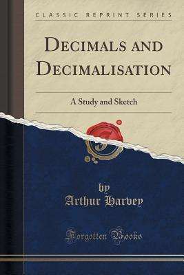 Decimals and Decimalisation: A Study and Sketch  by  Arthur Harvey
