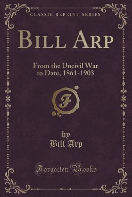 Bill Arp: From the Uncivil War to Date, 1861-1903 Bill Arp
