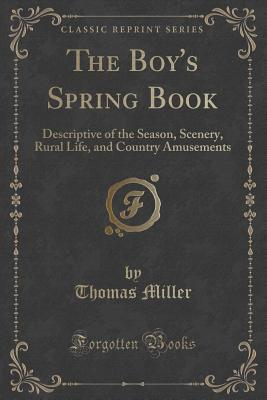 The Boys Spring Book: Descriptive of the Season, Scenery, Rural Life, and Country Amusements Thomas Miller