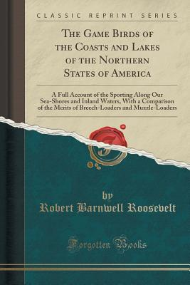 The Game Birds of the Coasts and Lakes of the Northern States of America: A Full Account of the Sporting Along Our Sea-Shores and Inland Waters, with a Comparison of the Merits of Breech-Loaders and Muzzle-Loaders Robert Barnwell Roosevelt