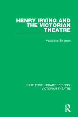 Henry Irving and the Victorian Theatre Madeleine Bingham