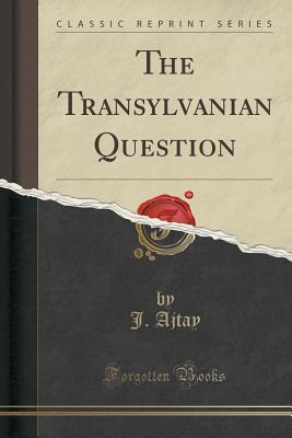 The Transylvanian Question  by  J Ajtay