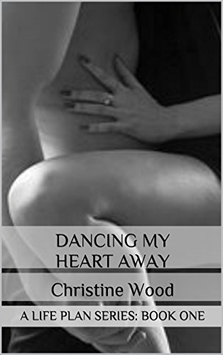 DANCING MY HEART AWAY:: A LIFE PLAN SERIES: BOOK ONE:  by  Christine Wood