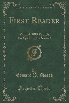 First Reader: With 4, 000 Words for Spelling  by  Sound by Edward P. Moses