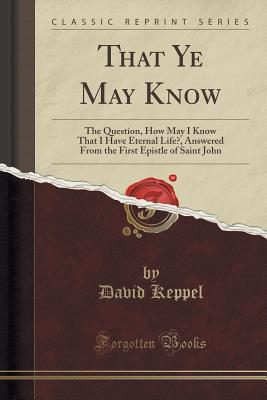 That Ye May Know: The Question, How May I Know That I Have Eternal Life?, Answered from the First Epistle of Saint John  by  David Keppel