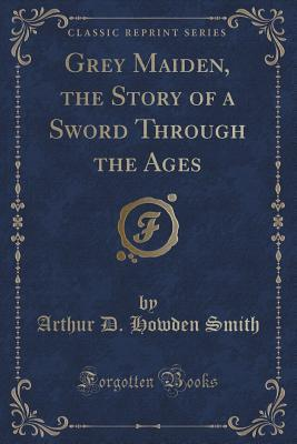 Grey Maiden, the Story of a Sword Through the Ages  by  Arthur D Howden Smith
