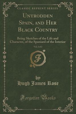 Untrodden Spain, and Her Black Country, Vol. 2 of 2: Being Sketches of the Life and Character, of the Spaniard of the Interior  by  Hugh James Rose