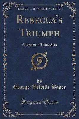 Rebeccas Triumph: A Drama in Three Acts George Melville Baker
