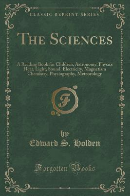 The Sciences: A Reading Book for Children, Astronomy, Physics Heat, Light, Sound, Electricity, Magnetism Chemistry, Physiography, Meteorology Edward S. Holden