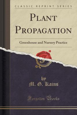Plant Propagation: Greenhouse and Nursery Practice M G Kains