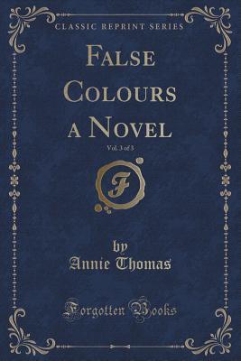 False Colours a Novel, Vol. 3 of 3 Annie Thomas