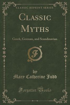 Classic Myths: Greek, German, and Scandinavian Mary Catherine Judd
