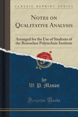Notes on Qualitative Analysis: Arranged for the Use of Students of the Rensselaer Polytechnic Institute W P Mason