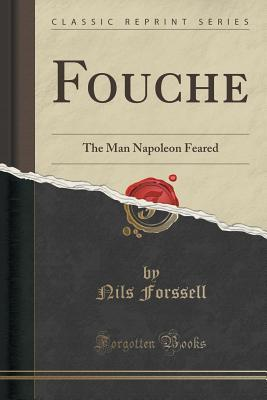 Fouche: The Man Napoleon Feared Nils Forssell