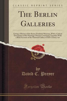 The Berlin Galleries: Giving a History of the Kaiser Friedrich Museum, with a Critical Description of the Paintings Therein Contained, Together with a Brief Account of the National Gallery of XIX Century Art David C Preyer