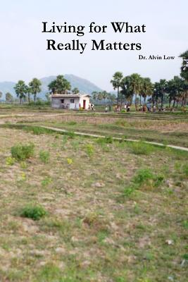 Living for What Really Matters Dr Alvin Low