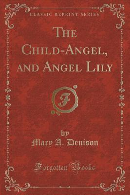 The Child-Angel, and Angel Lily  by  Mary a Denison
