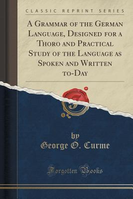 A Grammar of the German Language, Designed for a Thoro and Practical Study of the Language as Spoken and Written To-Day George O Curme