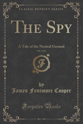 The Spy, Vol. 2 of 2: A Tale of the Neutral Ground James Fenimore Cooper