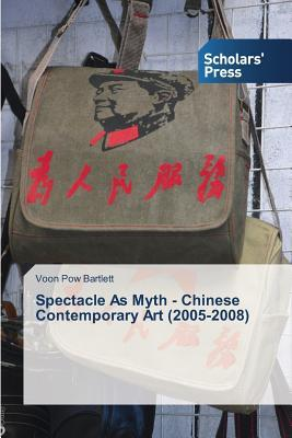Spectacle as Myth - Chinese Contemporary Art (2005-2008) Bartlett Voon Pow