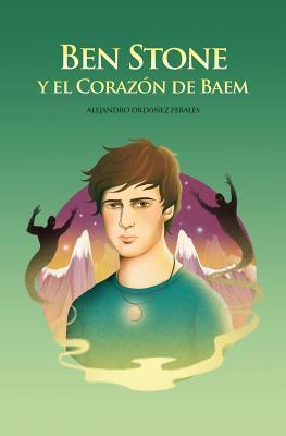 Ben Stone y El Corazon de Baem: La Increible Lucha de Ben Stone Por Salvar Baem, El Mundo Original de La Magia. Alejandro Ordóñez Perales