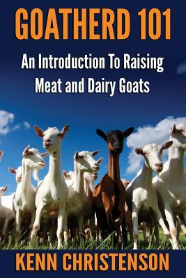 Goatherd 101: An Introduction to Raising Meat and Dairy Goats Kenn Christenson