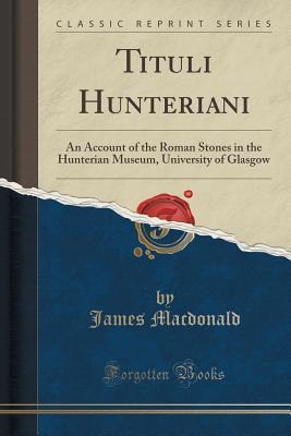Tituli Hunteriani: An Account of the Roman Stones in the Hunterian Museum, University of Glasgow James MacDonald