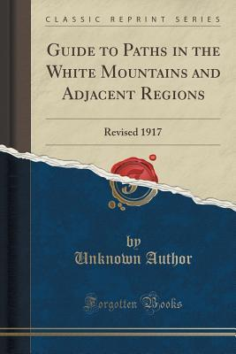Guide to Paths in the White Mountains and Adjacent Regions: Revised 1917 Unknown author