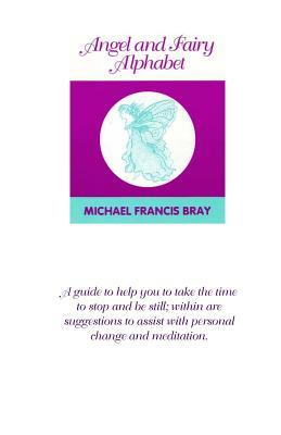 Angel and Fairy Alphabet: Guiding You to Take Time to Stop and Be Still, Here Are Suggestions to Help with Change and Meditation. a Collection of Positive Words Through the Alphabet, with Spiritual Wisdom to Complement Each Word. Use This Book for Daily I Michael Francis Bray
