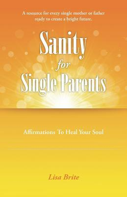 Sanity for Single Parents: Affirmations to Heal Your Soul  by  Lisa Brite