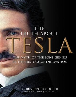The Truth About Tesla: The Myth of the Lone Genius in the History of Innovation  by  Christopher Cooper