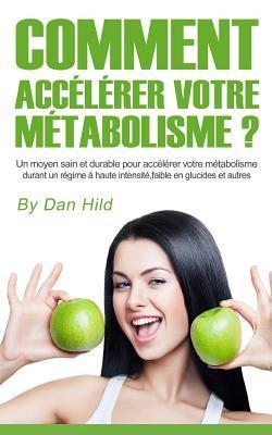 Comment Accelerer Votre Metabolisme ?: Un Moyen Sain Et Durable Pour Accelerer Votre Metabolisme Durant Un Regime a Haute Intensite, Faible En Glucides Et Autres. Dan Hild