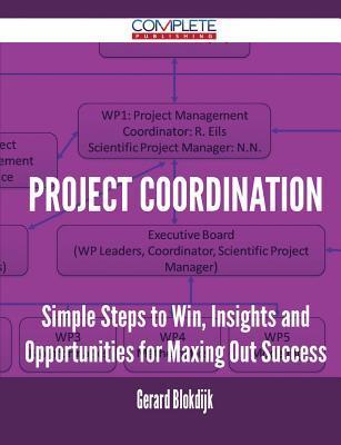 Project Coordination - Simple Steps to Win, Insights and Opportunities for Maxing Out Success Gerard Blokdijk