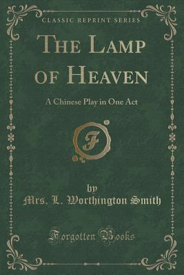The Lamp of Heaven: A Chinese Play in One Act Mrs L Worthington Smith