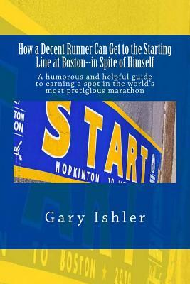 How a Decent Runner Can Get to the Starting Line at Boston--In Spite of Himself: A Humorous and Helpful Guide to Qualifying for the Boston Marathon  by  Gary Ishler