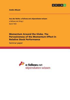 Momentum Around the Globe. the Pervasiveness of the Momentum Effect in Relative Stock Performance  by  Andra Musat