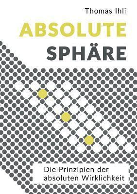 Absolute Sphäre: Die Prinzipien der absoluten Wirklichkeit  by  Thomas Ihli