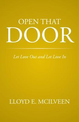 Open That Door: Let Love Out and Let Love in Lloyd E. Mcilveen